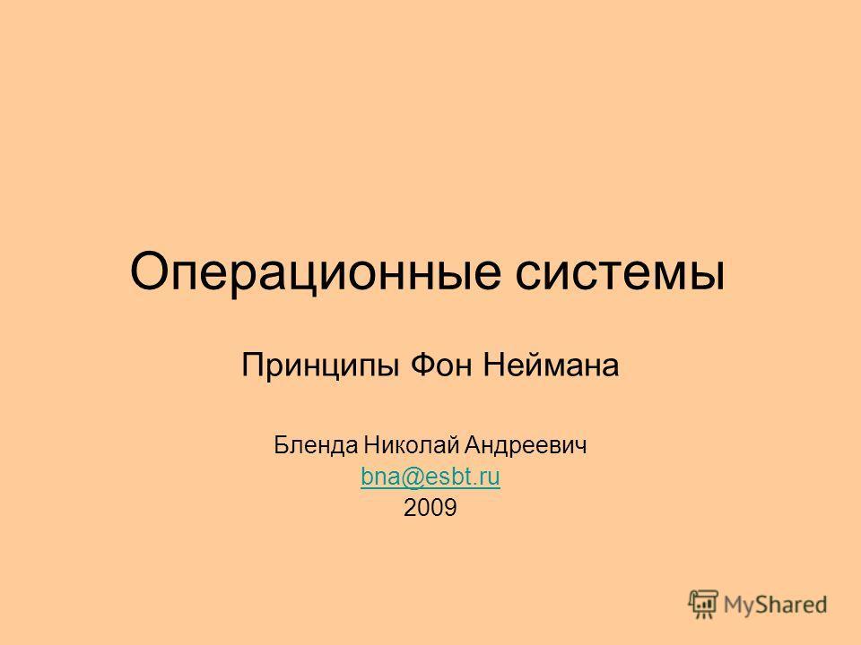 Операционные системы Принципы Фон Неймана Бленда Николай Андреевич bna@esbt.ru 2009