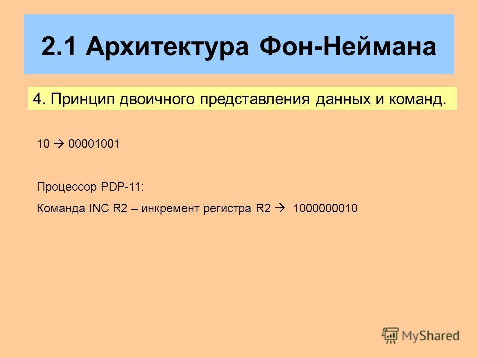 2.1 Архитектура Фон-Неймана 4. Принцип двоичного представления данных и команд. 10 00001001 Процессор PDP-11: Команда INC R2 – инкремент регистра R2 1000000010