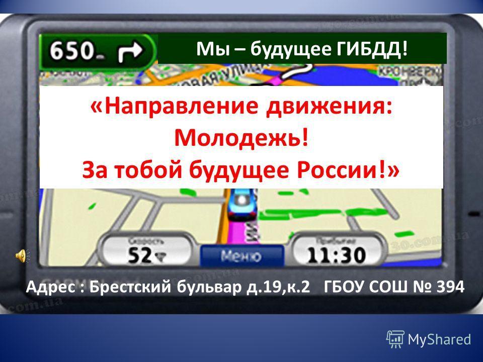 Адрес : Брестский бульвар д.19,к.2 ГБОУ СОШ 394 Мы – будущее ГИБДД!