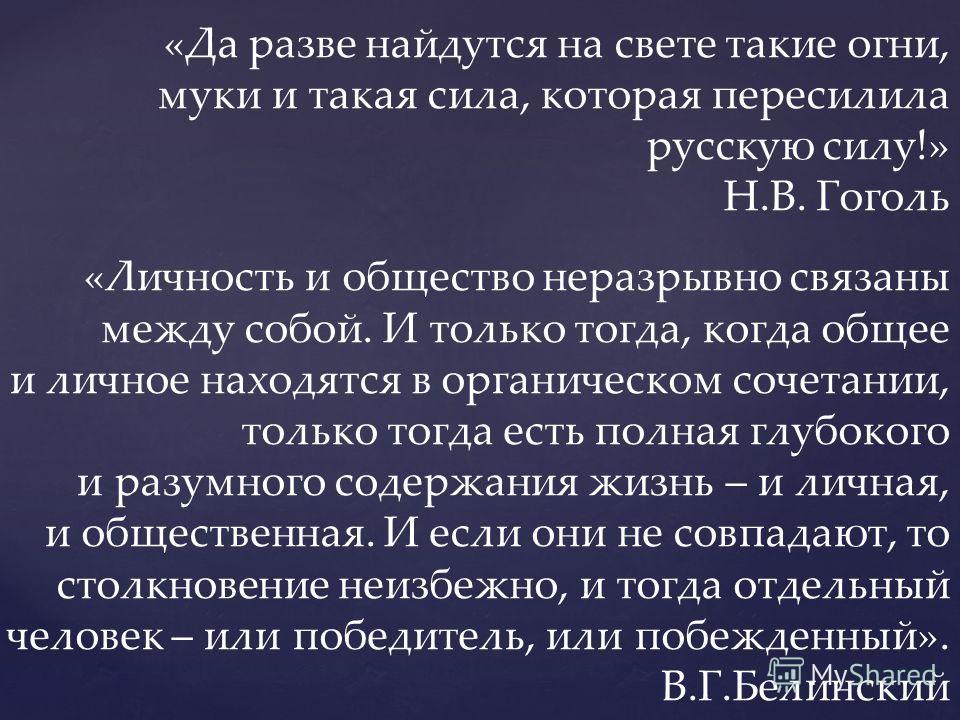«Да разве найдутся на свете такие огни, муки и такая сила, которая пересилила русскую силу!» Н.В. Гоголь «Личность и общество неразрывно связаны между собой. И только тогда, когда общее и личное находятся в органическом сочетании, только тогда есть п