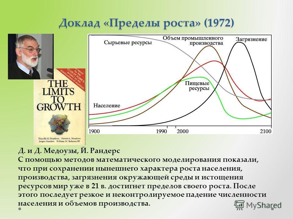 Доклад «Пределы роста» (1972) Д. и Д. Медоузы, Й. Рандерс С помощью методов математического моделирования показали, что при сохранении нынешнего характера роста населения, производства, загрязнения окружающей среды и истощения ресурсов мир уже в 21 в