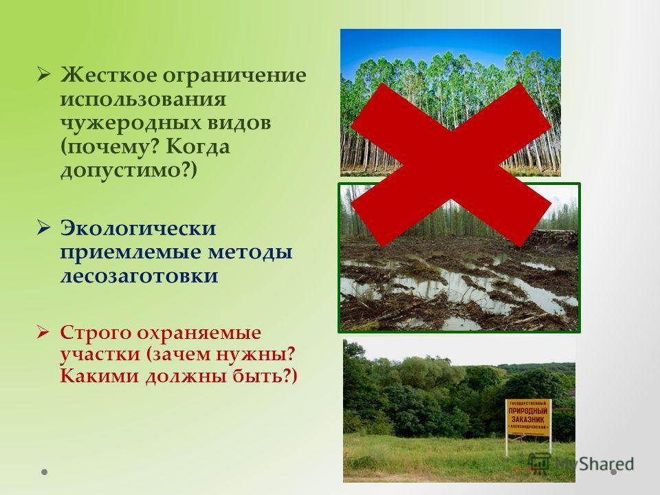 Жесткое ограничение использования чужеродных видов (почему? Когда допустимо?) Экологически приемлемые методы лесозаготовки Строго охраняемые участки (зачем нужны? Какими должны быть?)