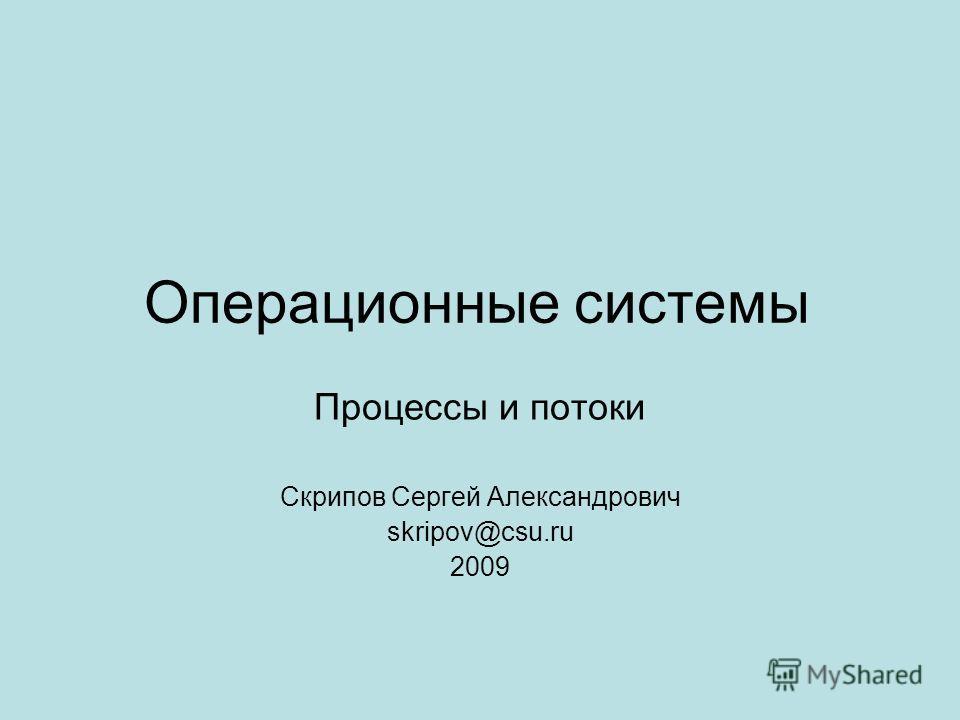 Операционные системы Процессы и потоки Скрипов Сергей Александрович skripov@csu.ru 2009