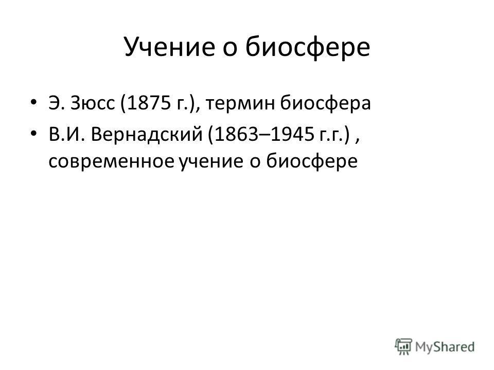 Учение о биосфере Э. Зюсс (1875 г.), термин биосфера В.И. Вернадский (1863–1945 г.г.), современное учение о биосфере