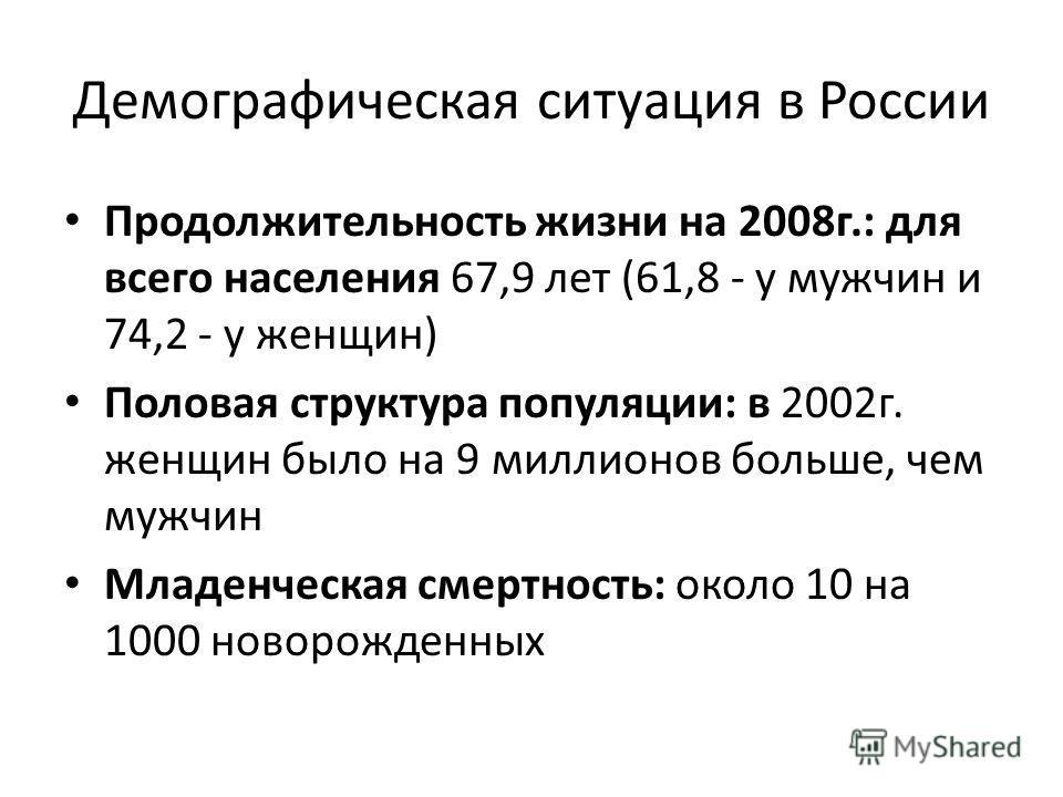 Демографическая ситуация в России Продолжительность жизни на 2008г.: для всего населения 67,9 лет (61,8 - у мужчин и 74,2 - у женщин) Половая структура популяции: в 2002г. женщин было на 9 миллионов больше, чем мужчин Младенческая смертность: около 1