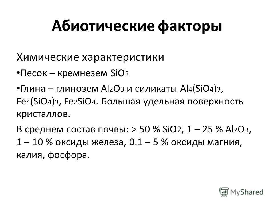 Абиотические факторы Химические характеристики Песок – кремнезем SiO 2 Глина – глинозем Al 2 O 3 и силикаты Al 4 (SiO 4 ) 3, Fe 4 (SiO 4 ) 3, Fe 2 SiO 4. Большая удельная поверхность кристаллов. В среднем состав почвы: > 50 % SiO 2, 1 – 25 % Al 2 O 3