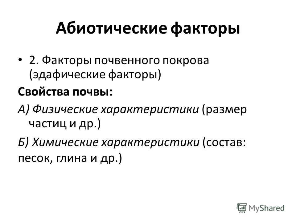 Абиотические факторы 2. Факторы почвенного покрова (эдафические факторы) Свойства почвы: А) Физические характеристики (размер частиц и др.) Б) Химические характеристики (состав: песок, глина и др.)