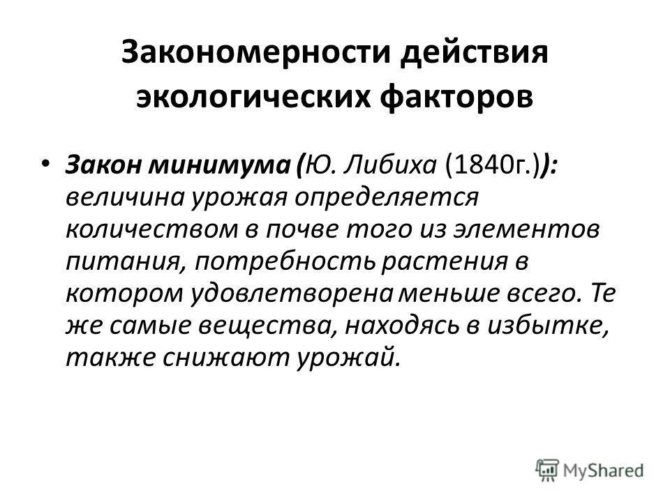 Закономерности действия экологических факторов Закон минимума (Ю. Либиха (1840г.)): величина урожая определяется количеством в почве того из элементов питания, потребность растения в котором удовлетворена меньше всего. Те же самые вещества, находясь