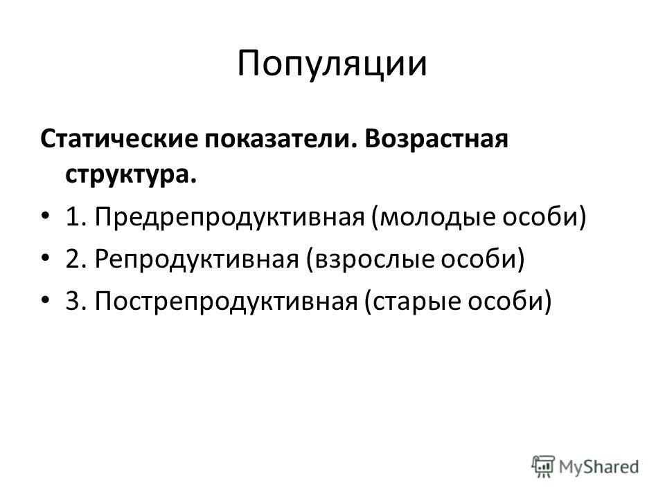 Популяции Статические показатели. Возрастная структура. 1. Предрепродуктивная (молодые особи) 2. Репродуктивная (взрослые особи) 3. Пострепродуктивная (старые особи)