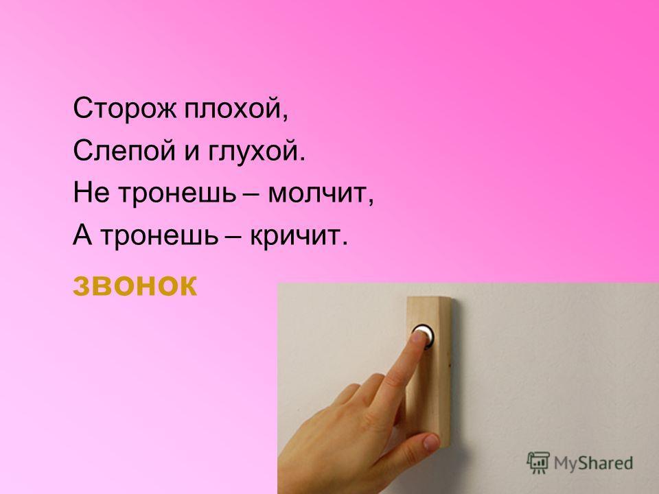 Сторож плохой, Слепой и глухой. Не тронешь – молчит, А тронешь – кричит. звонок