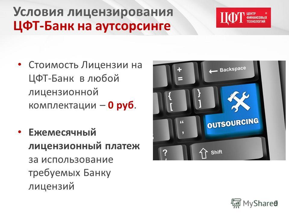 Стоимость Лицензии на ЦФТ-Банк в любой лицензионной комплектации – 0 руб. Ежемесячный лицензионный платеж за использование требуемых Банку лицензий Условия лицензирования ЦФТ-Банк на аутсорсинге 9