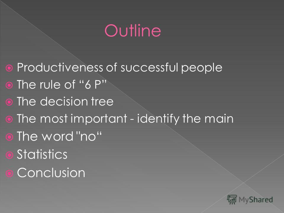 Productiveness of successful people The rule of 6 P The decision tree The most important - identify the main The word no Statistics Conclusion