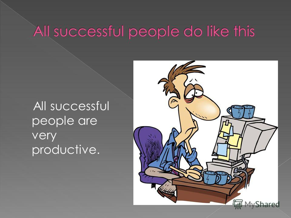 All successful people are very productive.