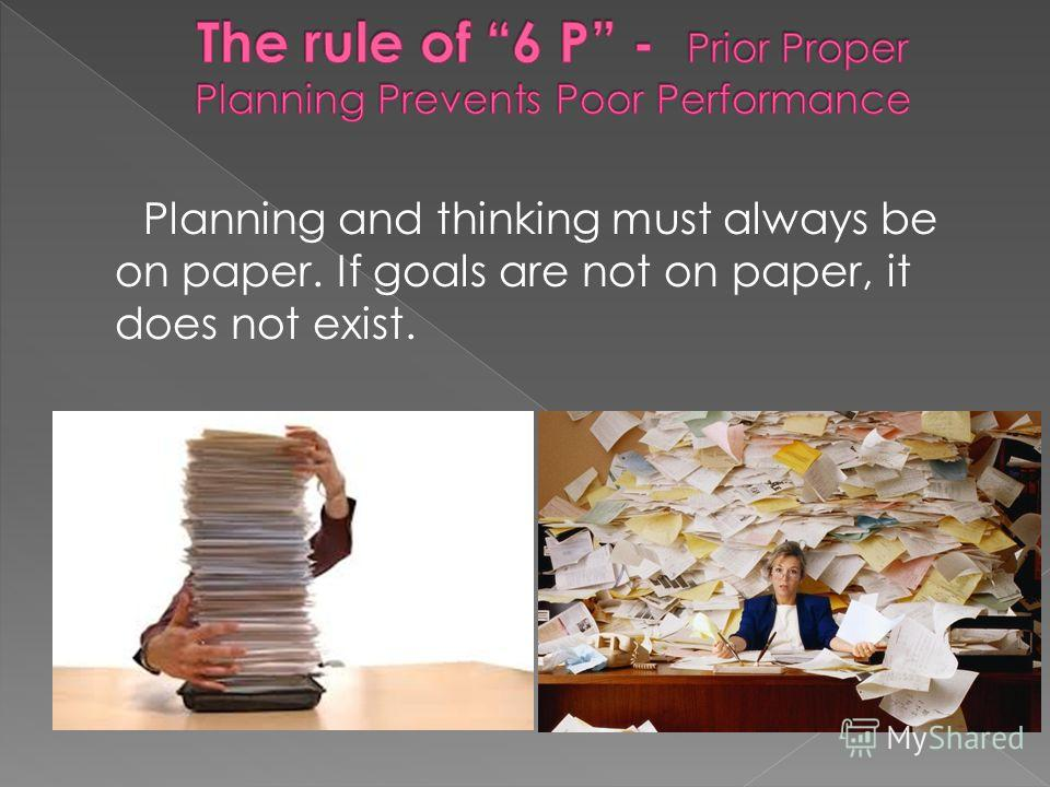 Planning and thinking must always be on paper. If goals are not on paper, it does not exist.