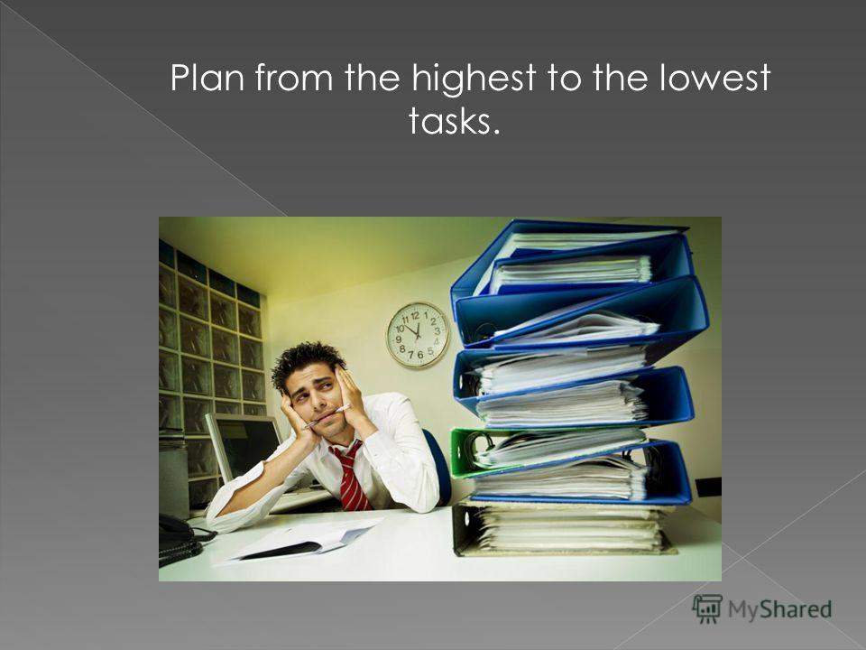 Plan from the highest to the lowest tasks.