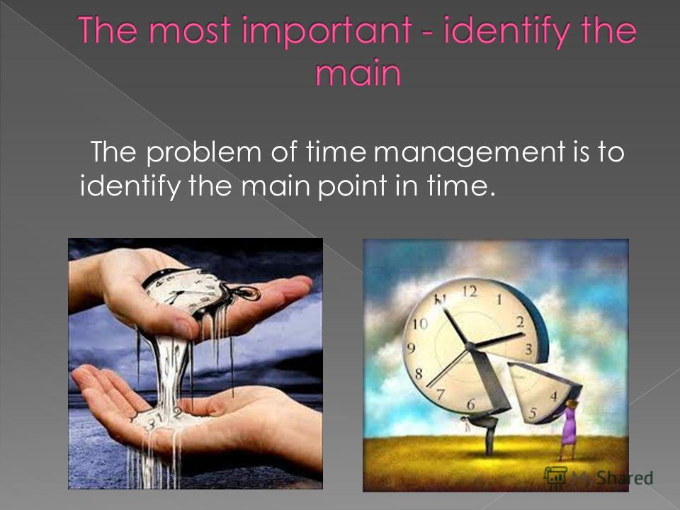 The problem of time management is to identify the main point in time.
