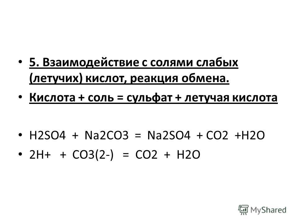 5. Взаимодействие с солями слабых (летучих) кислот, реакция обмена. Кислота + соль = сульфат + летучая кислота H2SO4 + Na2CO3 = Na2SO4 + CO2 +H2O 2H+ + CO3(2-) = CO2 + H2O