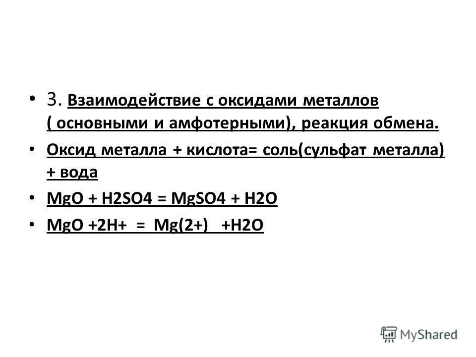 3. Взаимодействие с оксидами металлов ( основными и амфотерными), реакция обмена. Оксид металла + кислота= соль(сульфат металла) + вода MgO + H2SO4 = MgSO4 + H2O MgO +2H+ = Mg(2+) +H2O