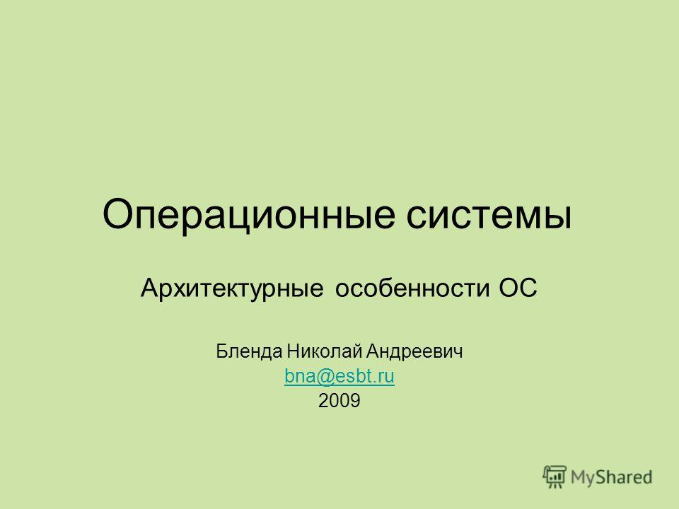 Операционные системы Архитектурные особенности ОС Бленда Николай Андреевич bna@esbt.ru 2009