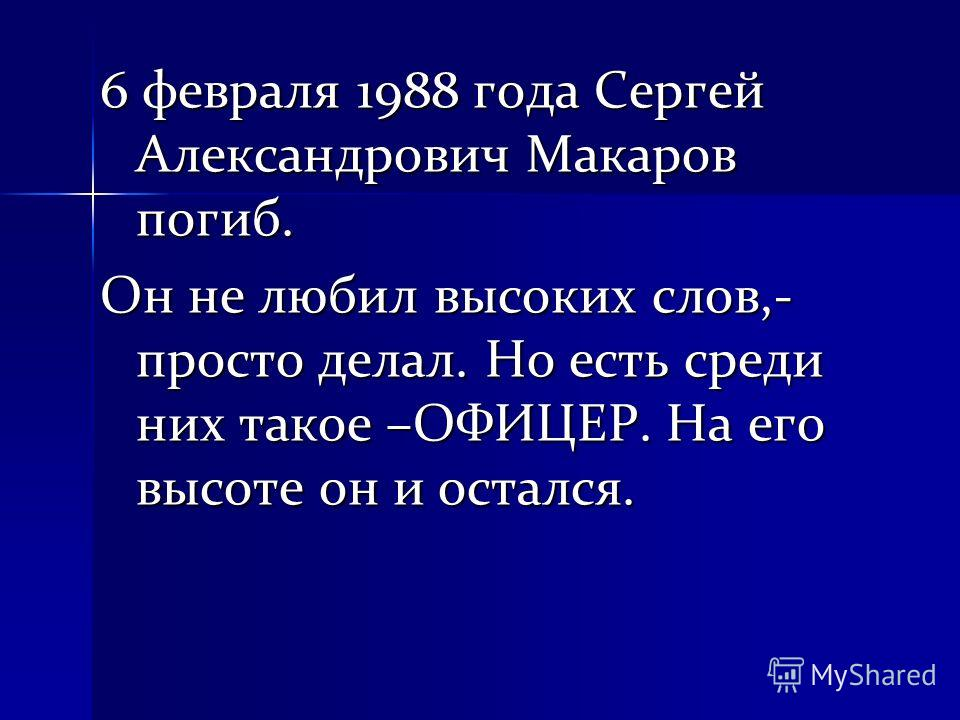 6 февраля 1988 года Сергей Александрович Макаров погиб. Он не любил высоких слов,- просто делал. Но есть среди них такое –ОФИЦЕР. На его высоте он и остался.