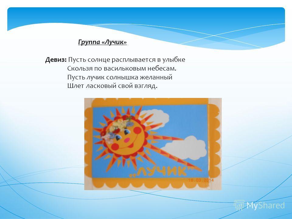 Группа «Лучик» Девиз: Пусть солнце расплывается в улыбке Скользя по васильковым небесам. Пусть лучик солнышка желанный Шлет ласковый свой взгляд.