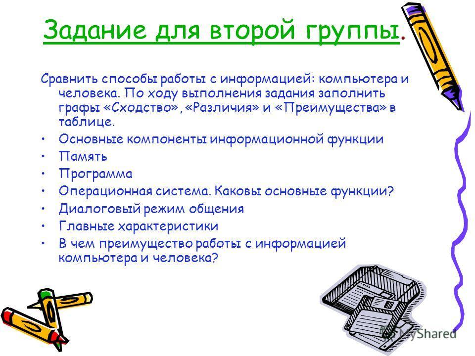 Задание для второй группыЗадание для второй группы. Сравнить способы работы с информацией: компьютера и человека. По ходу выполнения задания заполнить графы «Сходство», «Различия» и «Преимущества» в таблице. Основные компоненты информационной функции