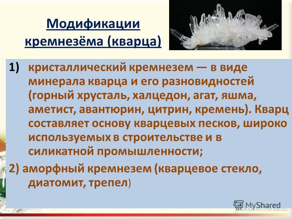 Модификации кремнезёма (кварца) 1)кристаллический кремнезем в виде минерала кварца и его разновидностей (горный хрусталь, халцедон, агат, яшма, аметист, авантюрин, цитрин, кремень). Кварц составляет основу кварцевых песков, широко используемых в стро