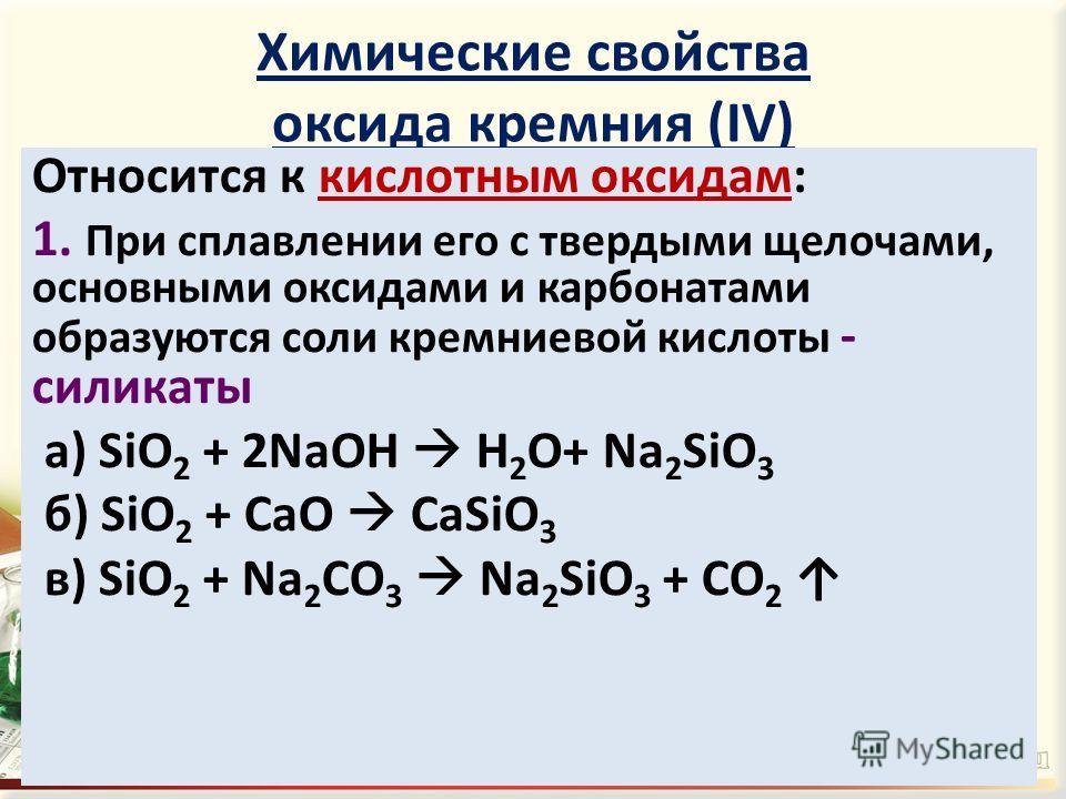 Химические свойства оксида кремния (IV) Относится к кислотным оксидам: 1. При сплавлении его с твердыми щелочами, основными оксидами и карбонатами образуются соли кремниевой кислоты - силикаты а) SiO 2 + 2NaOH H 2 O+ Na 2 SiO 3 б) SiO 2 + CaO CaSiO 3