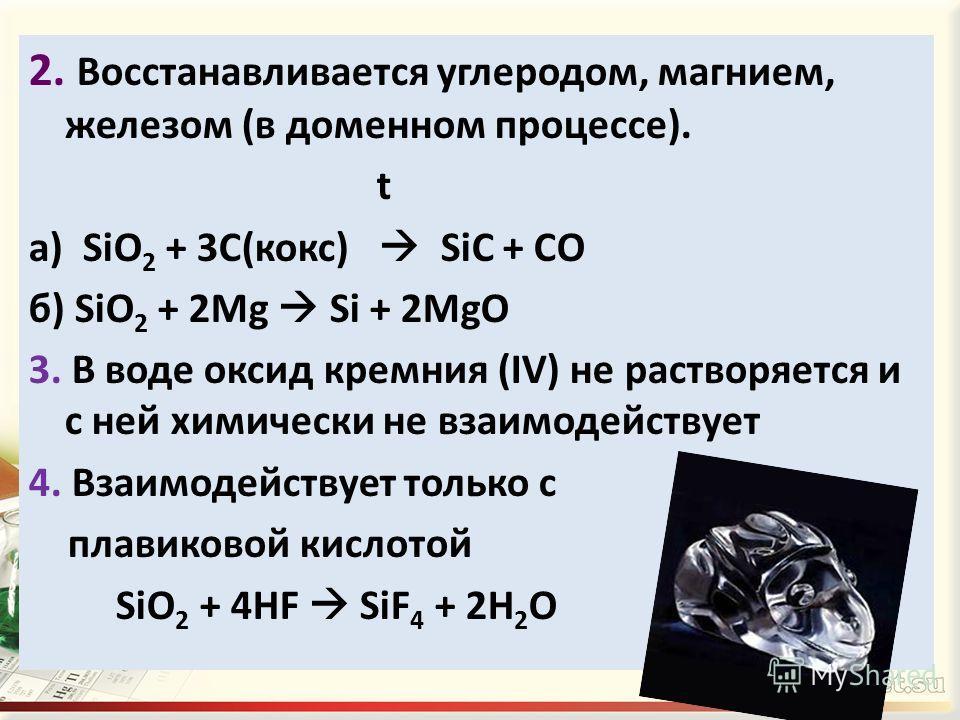 2. Восстанавливается углеродом, магнием, железом (в доменном процессе). t а) SiO 2 + 3C(кокс) SiC + CO б) SiO 2 + 2Mg Si + 2MgO 3. В воде оксид кремния (IV) не растворяется и с ней химически не взаимодействует 4. Взаимодействует только с плавиковой к
