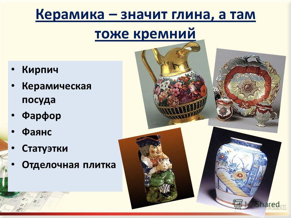 Керамика – значит глина, а там тоже кремний Кирпич Керамическая посуда Фарфор Фаянс Статуэтки Отделочная плитка
