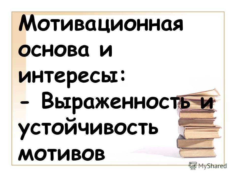 Мотивационная основа и интересы: - Выраженность и устойчивость мотивов