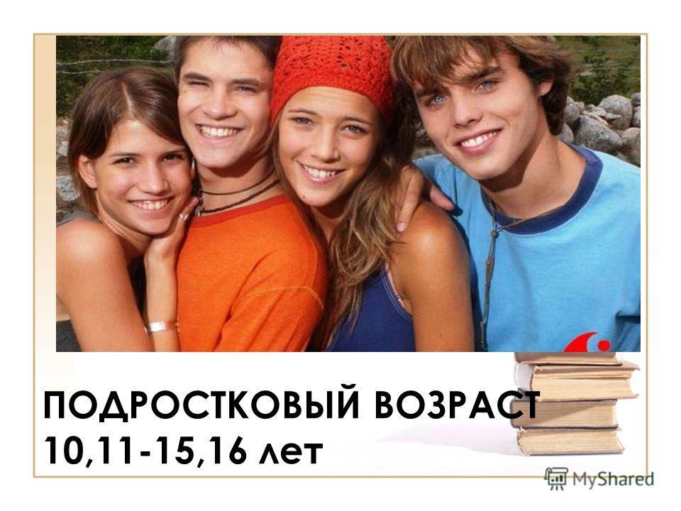 ПОДРОСТКОВЫЙ ВОЗРАСТ 10,11-15,16 лет