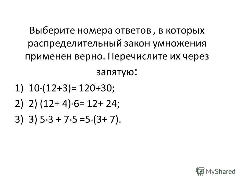 Выберите номера ответов, в которых распределительный закон умножения применен верно. Перечислите их через запятую : 1)10 * (12+3)= 120+30; 2)2) (12+ 4) * 6= 12+ 24; 3)3) 5 * 3 + 7 * 5 =5 * (3+ 7).