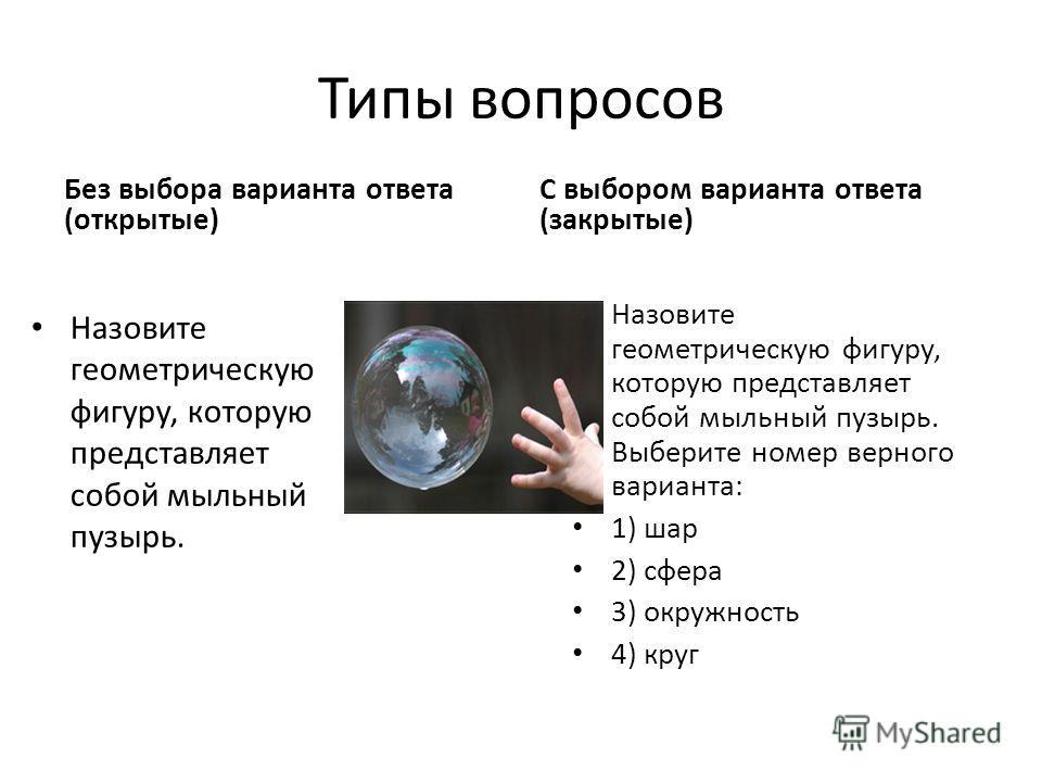 Типы вопросов С выбором варианта ответа (закрытые) Назовите геометрическую фигуру, которую представляет собой мыльный пузырь. Без выбора варианта ответа (открытые) Назовите геометрическую фигуру, которую представляет собой мыльный пузырь. Выберите но