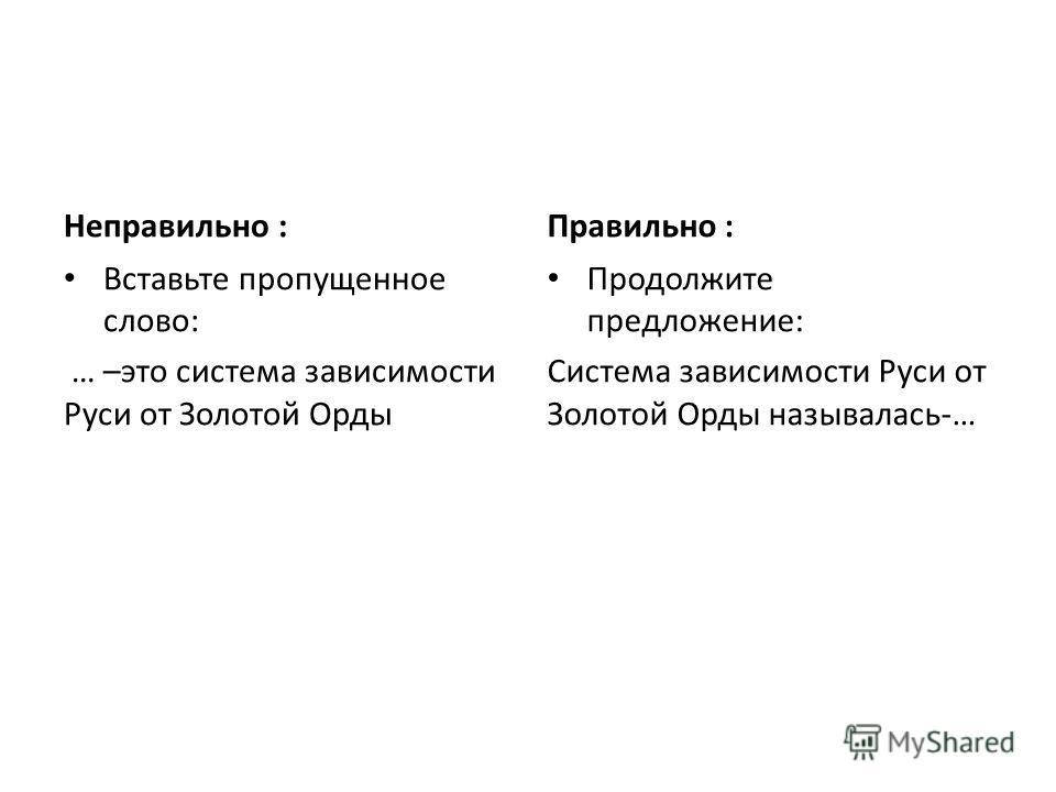 Неправильно : Вставьте пропущенное слово: … –это система зависимости Руси от Золотой Орды Правильно : Продолжите предложение: Система зависимости Руси от Золотой Орды называлась-…