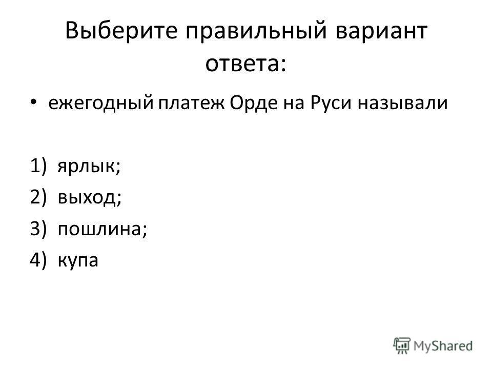 Выберите правильный вариант ответа: ежегодный платеж Орде на Руси называли 1)ярлык; 2)выход; 3)пошлина; 4)купа