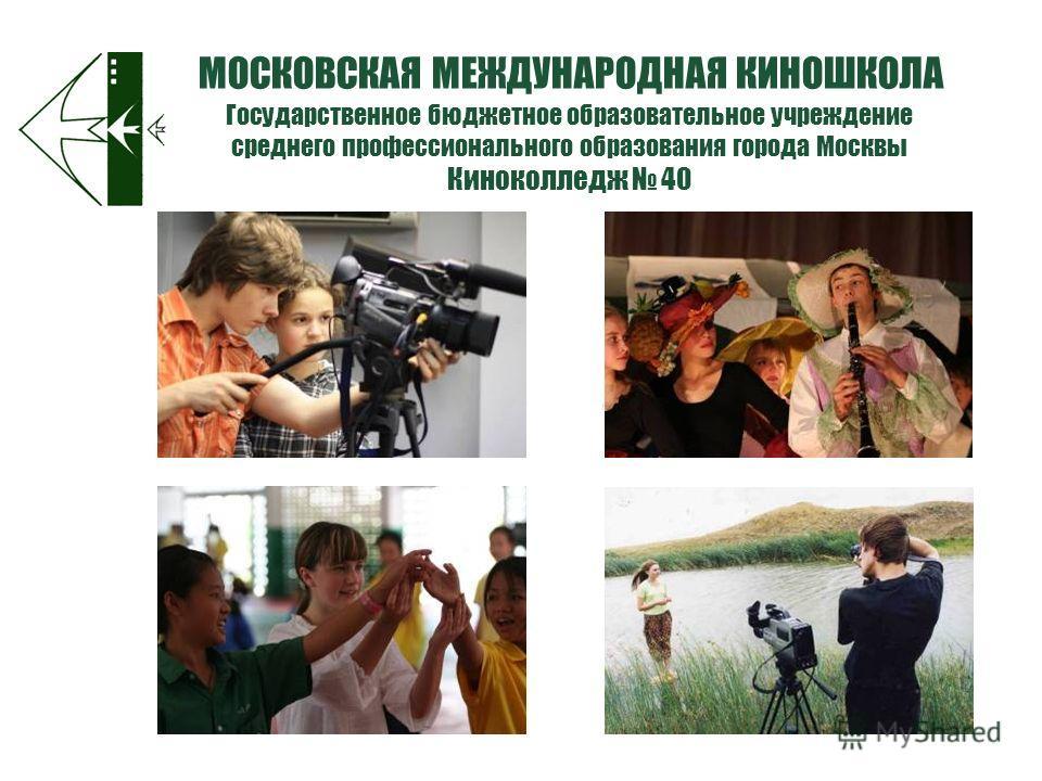 Государственное бюджетное образовательное учреждение среднего профессионального образования города Москвы Киноколледж 40 МОСКОВСКАЯ МЕЖДУНАРОДНАЯ КИНОШКОЛА