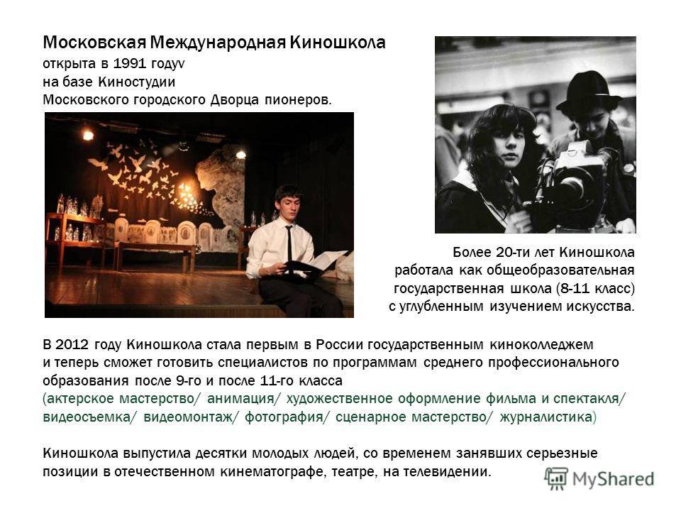 Московская Международная Киношкола открыта в 1991 годуv на базе Киностудии Московского городского Дворца пионеров. В 2012 году Киношкола стала первым в России государственным киноколледжем и теперь сможет готовить специалистов по программам среднего