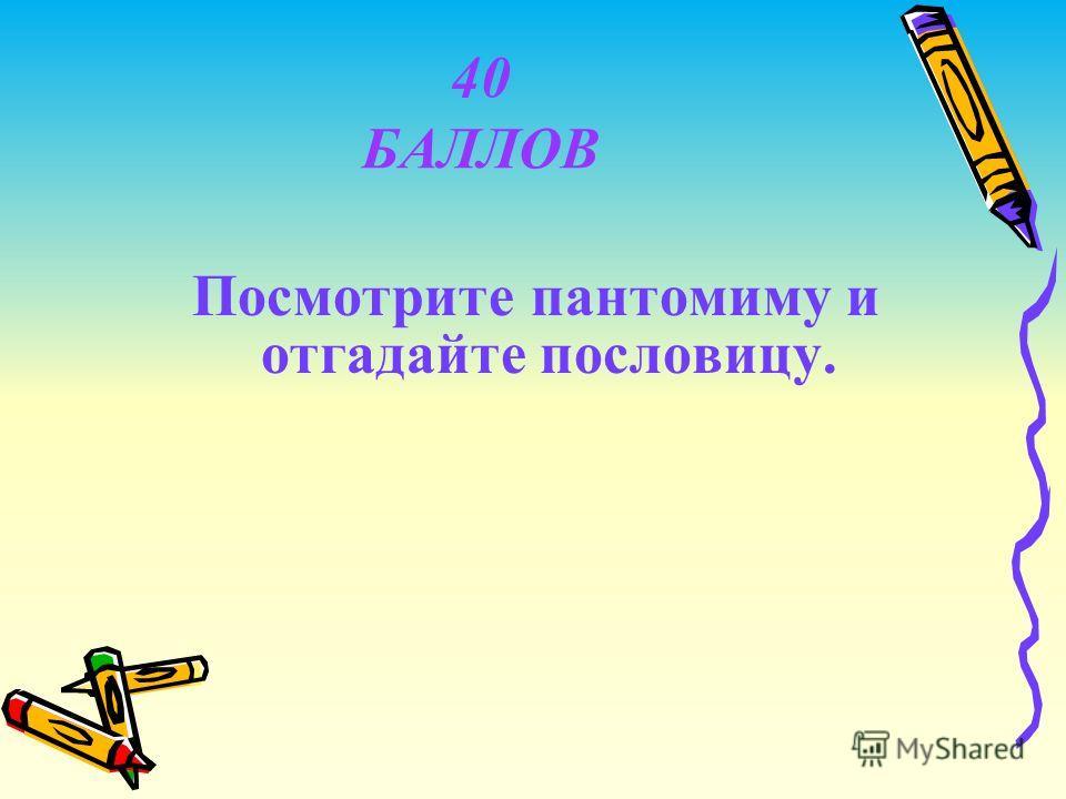 40 БАЛЛОВ Посмотрите пантомиму и отгадайте пословицу.