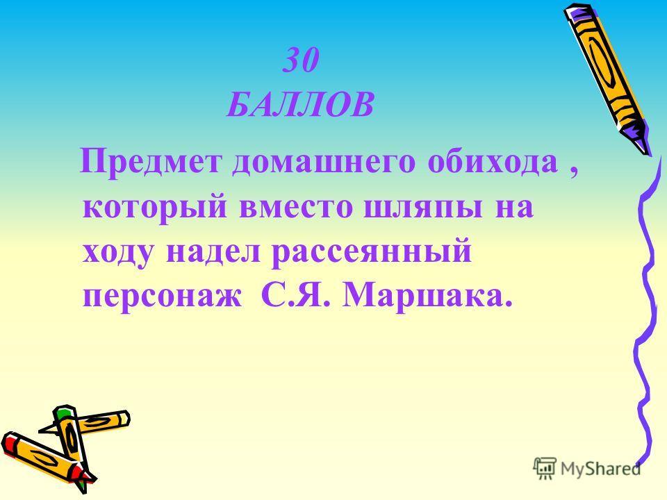30 БАЛЛОВ Предмет домашнего обихода, который вместо шляпы на ходу надел рассеянный персонаж С.Я. Маршака.