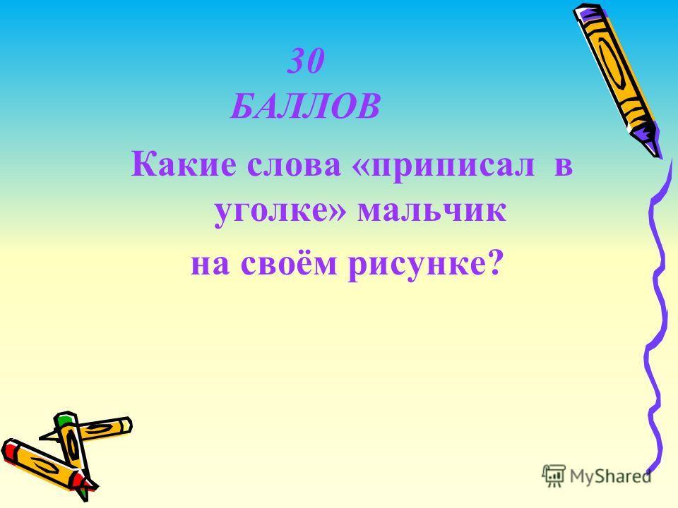 30 БАЛЛОВ Какие слова «приписал в уголке» мальчик на своём рисунке?