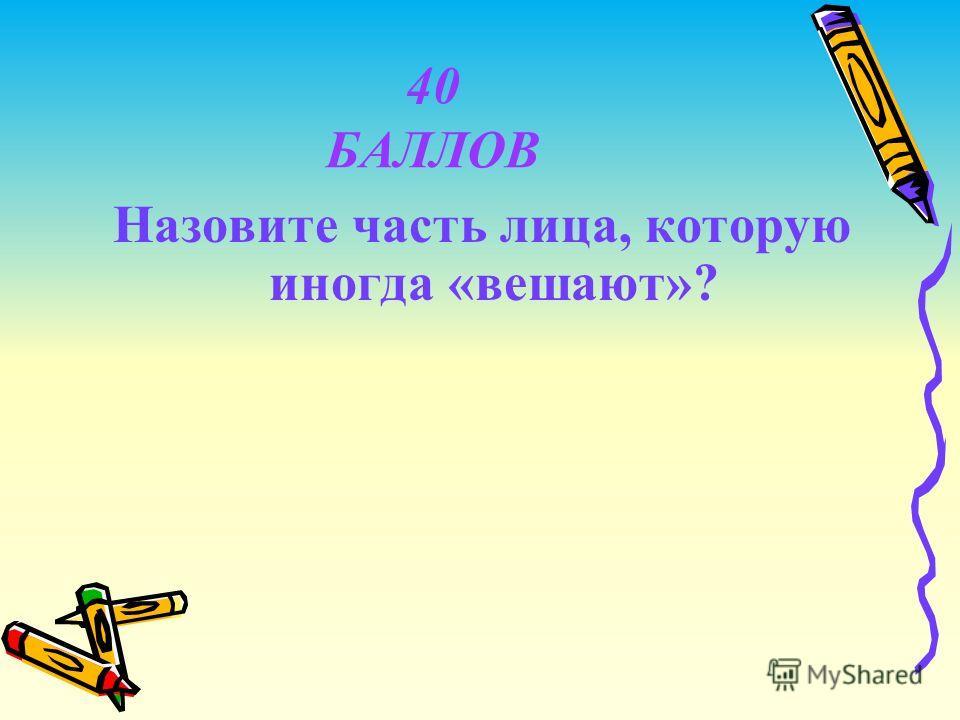 40 БАЛЛОВ Назовите часть лица, которую иногда «вешают»?