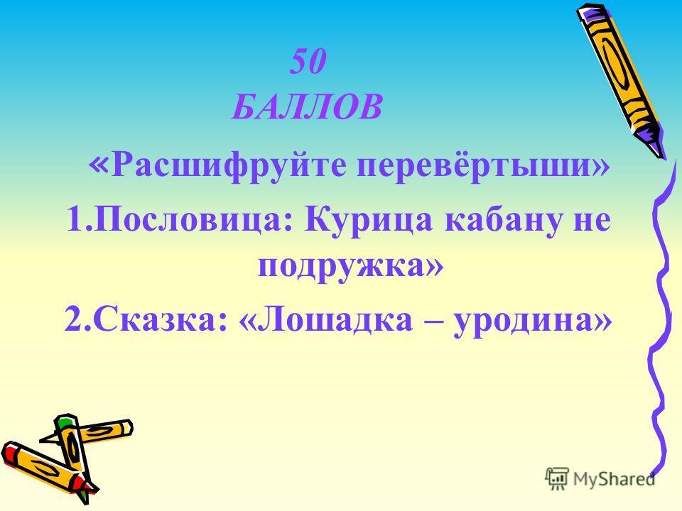 50 БАЛЛОВ « Расшифруйте перевёртыши» 1.Пословица: Курица кабану не подружка» 2.Сказка: «Лошадка – уродина»