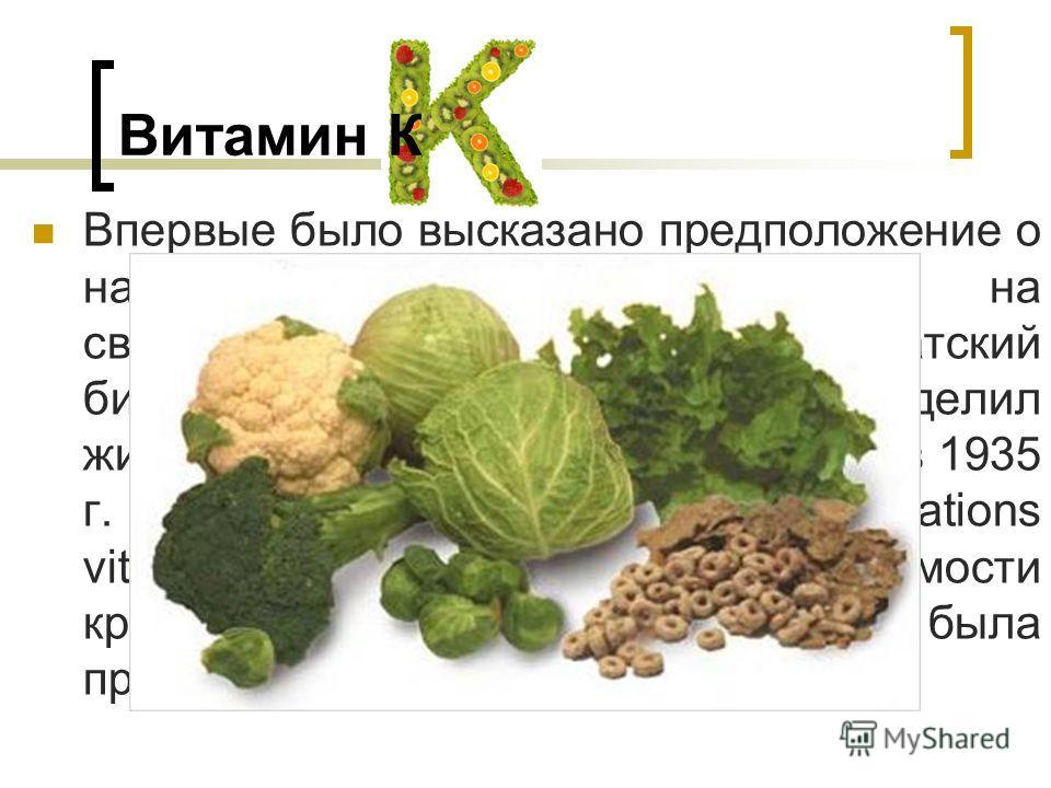 Витамин К Впервые было высказано предположение о наличии фактора, влияющего на свертываемость крови, в 1929 г. Датский биохимик Хенрик Дам выделил жирорастворимый витамин, который в 1935 г. назвали витамином К (koagulations vitamin) из-за его роли в