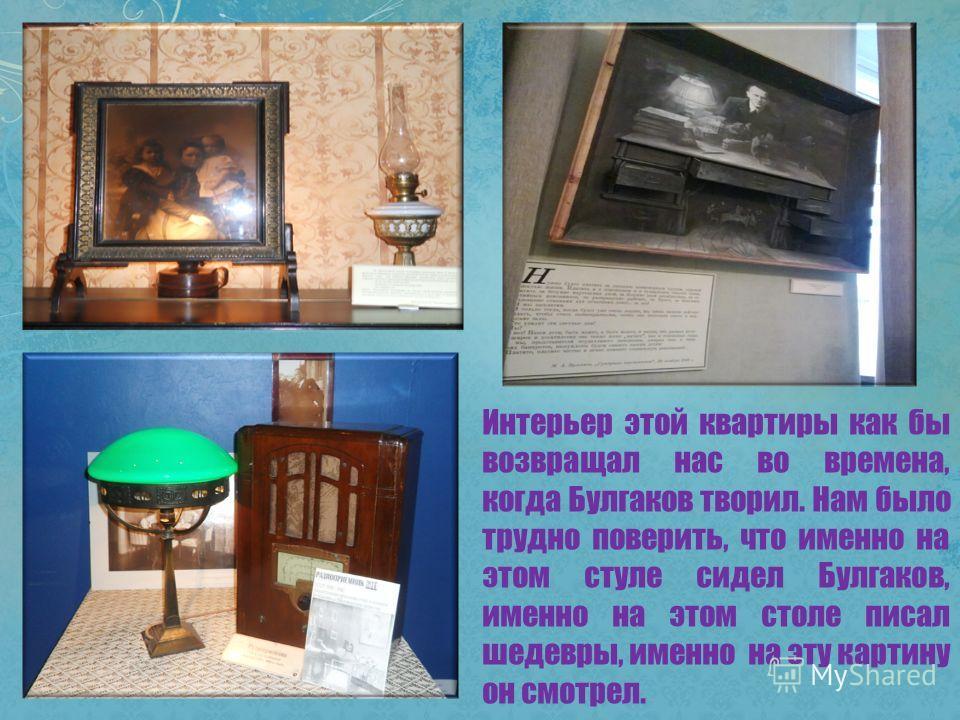 Интерьер этой квартиры как бы возвращал нас во времена, когда Булгаков творил. Нам было трудно поверить, что именно на этом стуле сидел Булгаков, именно на этом столе писал шедевры, именно на эту картину он смотрел.