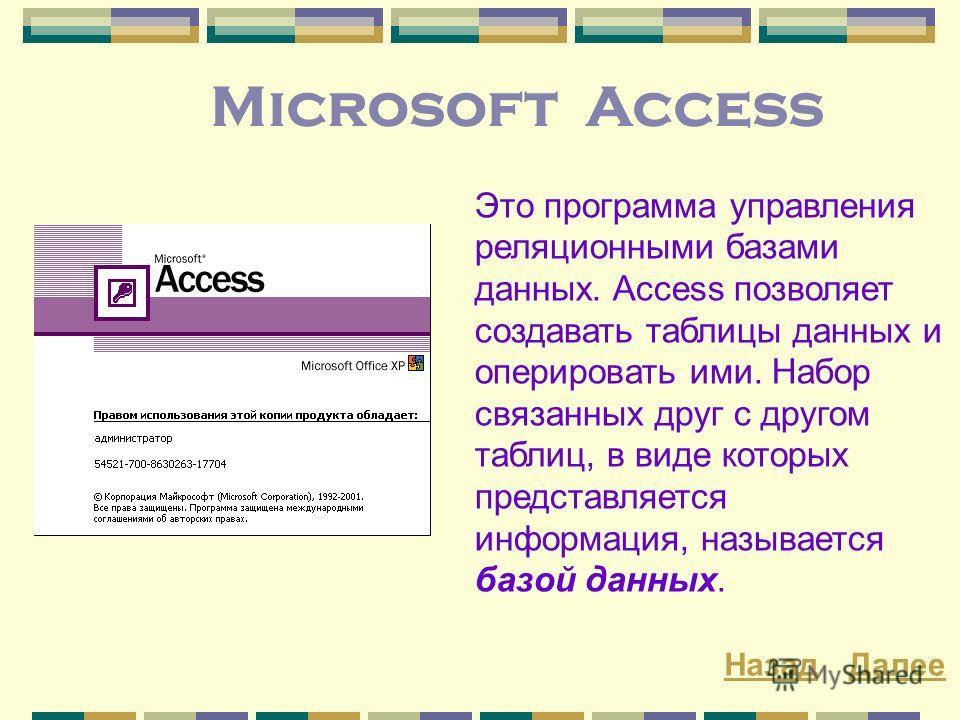 Microsoft Access Это программа управления реляционными базами данных. Access позволяет создавать таблицы данных и оперировать ими. Набор связанных друг с другом таблиц, в виде которых представляется информация, называется базой данных. ДалееНазад