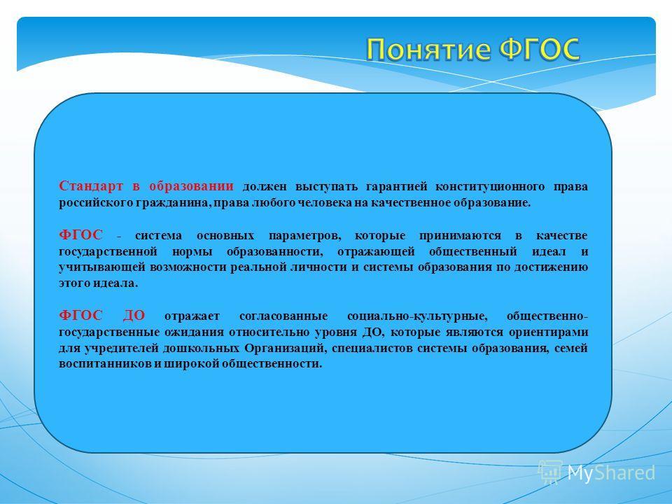 Стандарт в образовании должен выступать гарантией конституционного права российского гражданина, права любого человека на качественное образование. ФГОС - система основных параметров, которые принимаются в качестве государственной нормы образованност