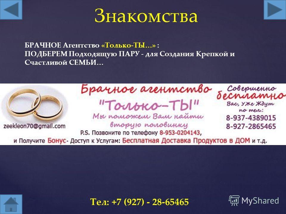 Знакомства Тел: +7 (927) - 28-65465 БРАЧНОЕ Агентство «Только-ТЫ…» : ПОДБЕРЕМ Подходящую ПАРУ - для Создания Крепкой и Счастливой СЕМЬИ…