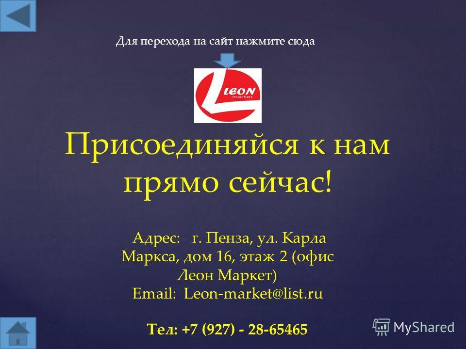 Присоединяйся к нам прямо сейчас! Тел: +7 (927) - 28-65465 Адрес: г. Пенза, ул. Карла Маркса, дом 16, этаж 2 (офис Леон Маркет) Email: Leon-market@list.ru Для перехода на сайт нажмите сюда