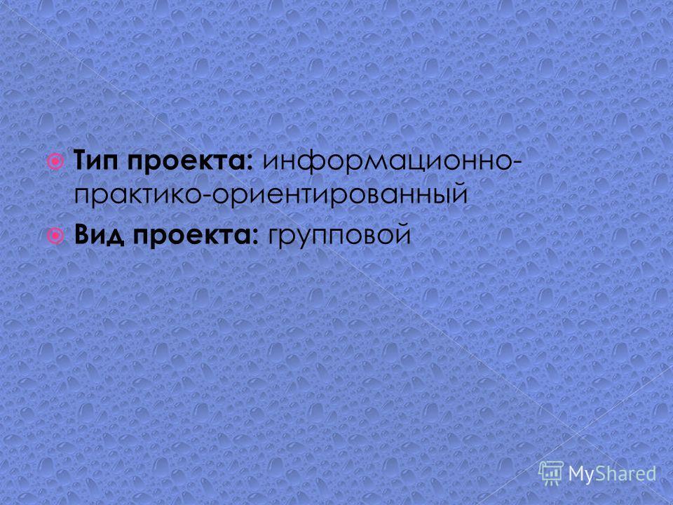 Тип проекта: информационно- практико-ориентированный Вид проекта: групповой